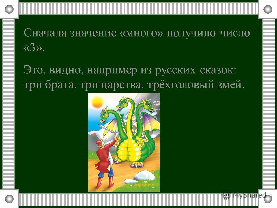Сначала значение «много» получило число «3». Это, видно, например из русских сказок: три брата, три царства, трёхголовый змей.