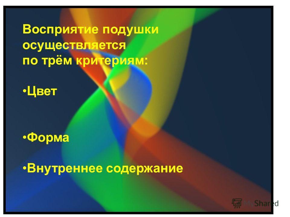 Восприятие подушки осуществляется по трём критериям: Цвет Форма Внутреннее содержание