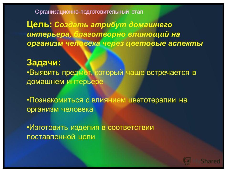 Цель: Создать атрибут домашнего интерьера, благотворно влияющий на организм человека через цветовые аспекты Задачи: Выявить предмет, который чаще встречается в домашнем интерьере Познакомиться с влиянием цветотерапии на организм человека Изготовить и