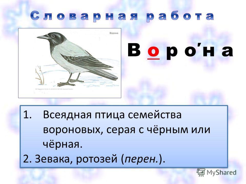 В о р он а 1.Всеядная птица семейства вороновых, серая с чёрным или чёрная. 2. Зевака, ротозей (перен.). 1.Всеядная птица семейства вороновых, серая с чёрным или чёрная. 2. Зевака, ротозей (перен.).