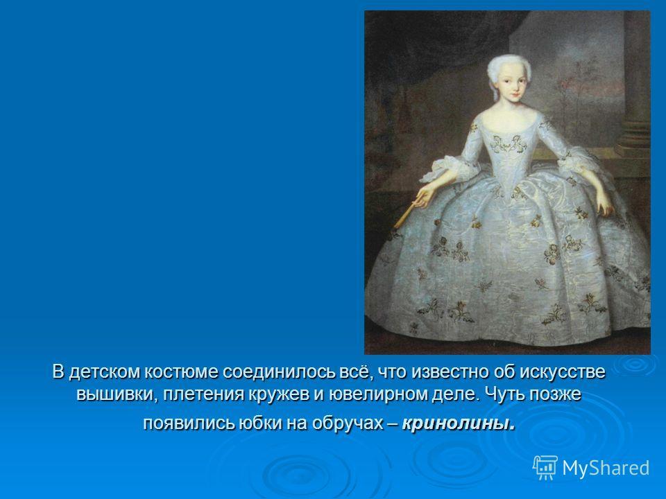 В детском костюме соединилось всё, что известно об искусстве вышивки, плетения кружев и ювелирном деле. Чуть позже появились юбки на обручах – кринолины.