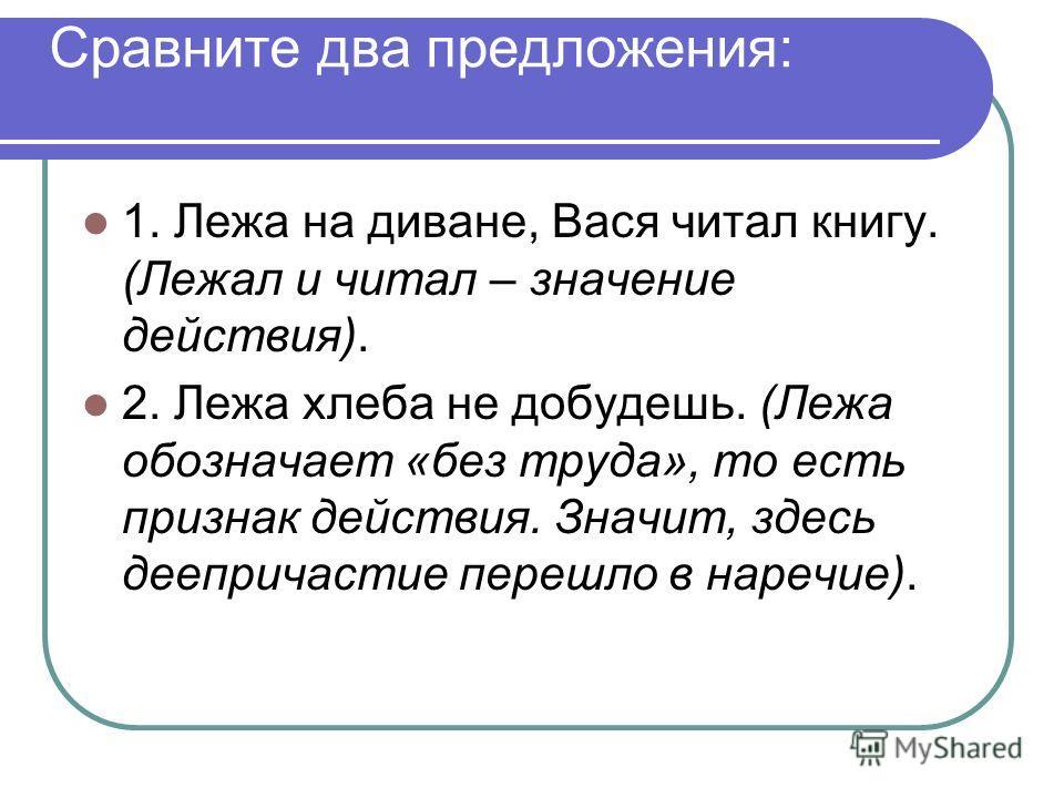 Сравните два предложения: 1. Лежа на диване, Вася читал книгу. (Лежал и читал – значение действия). 2. Лежа хлеба не добудешь. (Лежа обозначает «без труда», то есть признак действия. Значит, здесь деепричастие перешло в наречие).