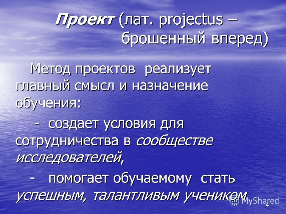4 Проект (лат. projectus – брошенный вперед) Метод проектов реализует главный смысл и назначение обучения: - создает условия для сотрудничества в сообществе исследователей, - создает условия для сотрудничества в сообществе исследователей, - помогает