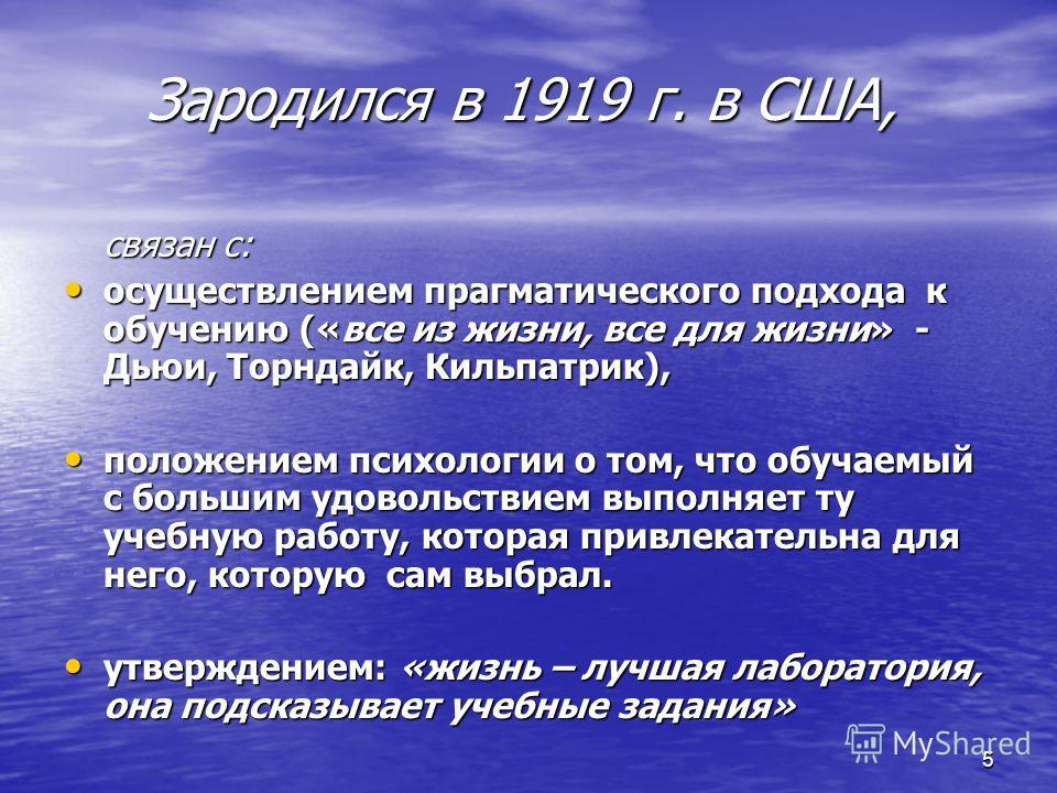 5 Зародился в 1919 г. в США, связан с: осуществлением прагматического подхода к обучению («все из жизни, все для жизни» - Дьюи, Торндайк, Кильпатрик), осуществлением прагматического подхода к обучению («все из жизни, все для жизни» - Дьюи, Торндайк,