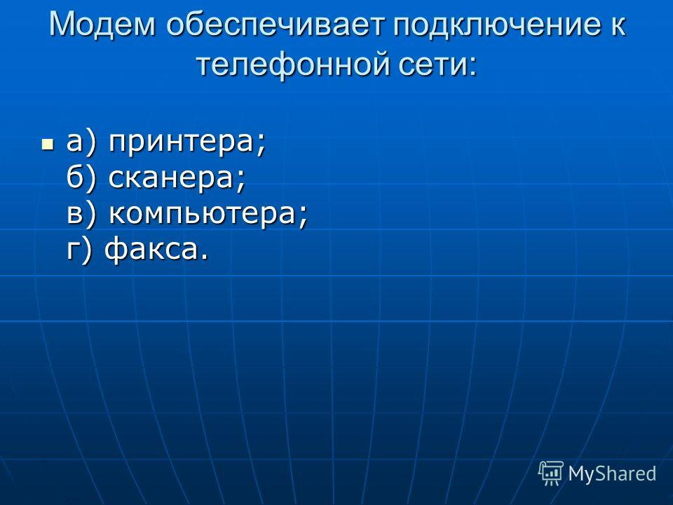Модем обеспечивает подключение к телефонной сети: а) принтера; б) сканера; в) компьютера; г) факса. а) принтера; б) сканера; в) компьютера; г) факса.