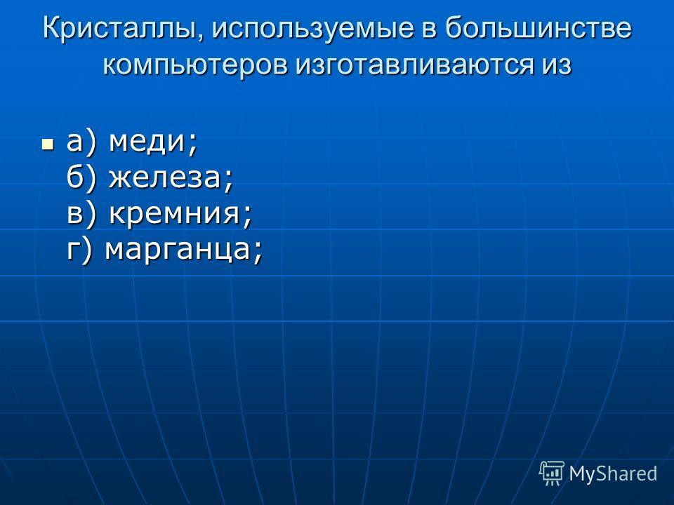 Кристаллы, используемые в большинстве компьютеров изготавливаются из а) меди; б) железа; в) кремния; г) марганца; а) меди; б) железа; в) кремния; г) марганца;