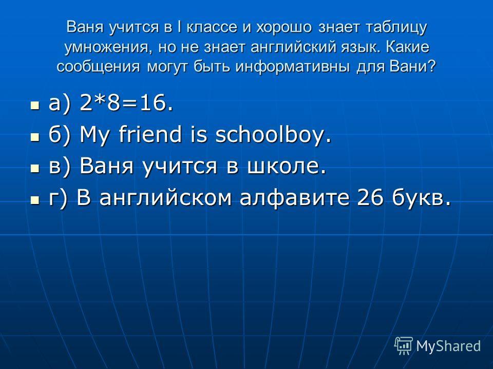 Ваня учится в I классе и хорошо знает таблицу умножения, но не знает английский язык. Какие сообщения могут быть информативны для Вани? а) 2*8=16. а) 2*8=16. б) My friend is schoolboy. б) My friend is schoolboy. в) Ваня учится в школе. в) Ваня учится