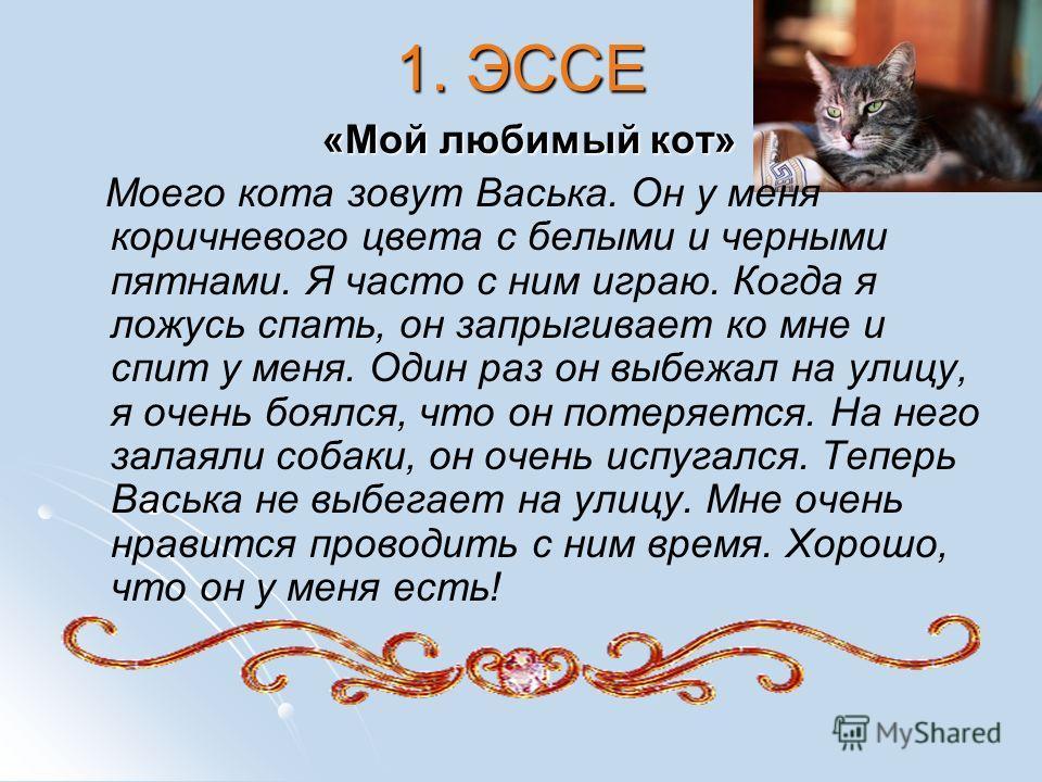 1. ЭССЕ «Мой любимый кот» Моего кота зовут Васька. Он у меня коричневого цвета с белыми и черными пятнами. Я часто с ним играю. Когда я ложусь спать, он запрыгивает ко мне и спит у меня. Один раз он выбежал на улицу, я очень боялся, что он потеряется