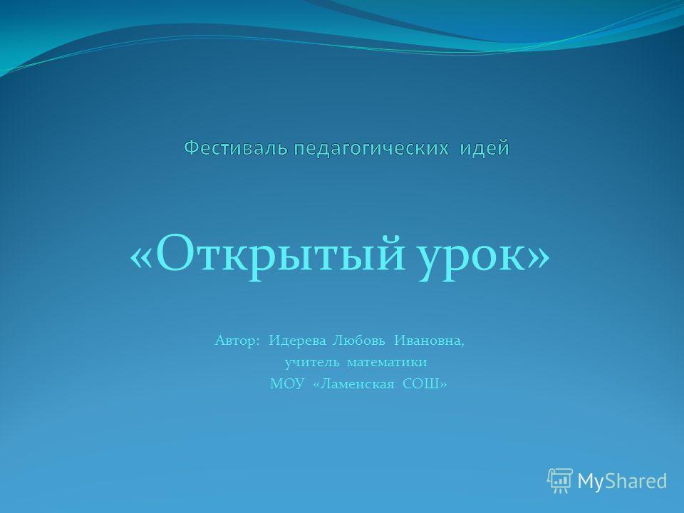 «Открытый урок» Автор: Идерева Любовь Ивановна, учитель математики МОУ «Ламенская СОШ»