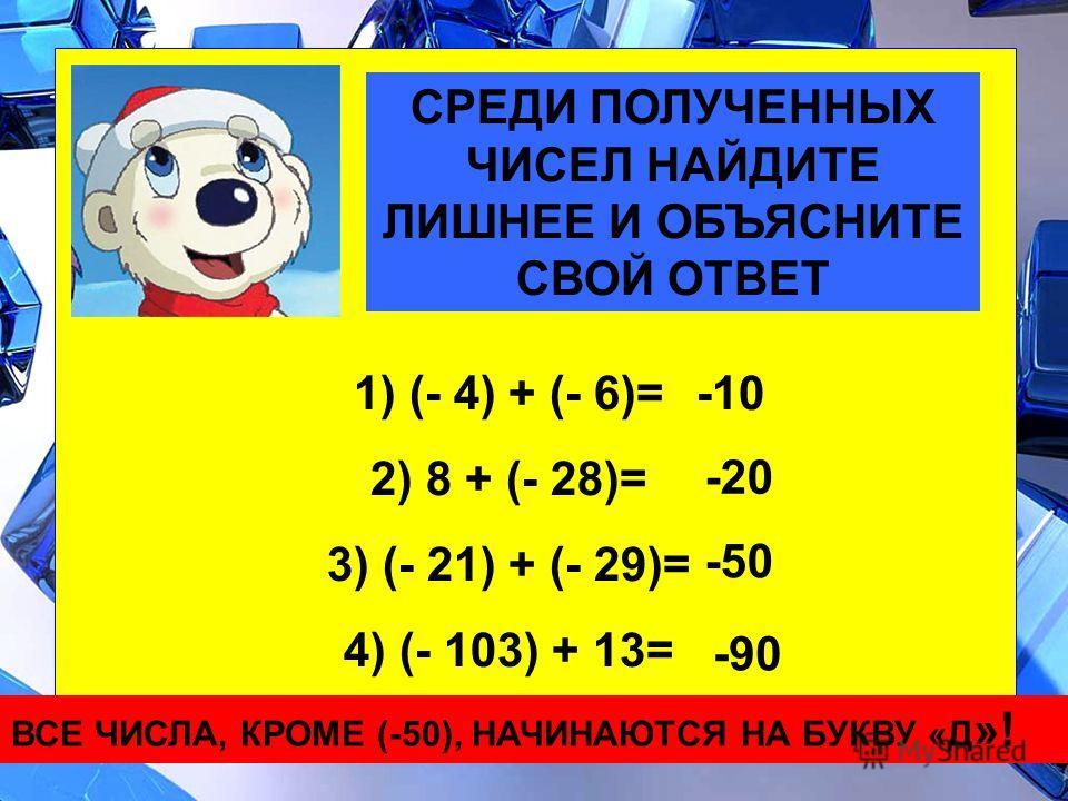СРЕДИ ПОЛУЧЕННЫХ ЧИСЕЛ НАЙДИТЕ ЛИШНЕЕ И ОБЪЯСНИТЕ СВОЙ ОТВЕТ 1) (- 4) + (- 6)= 2) 8 + (- 28)= 3) (- 21) + (- 29)= 4) (- 103) + 13= -10 -20 -50 -90 ВСЕ ЧИСЛА, КРОМЕ (-50), НАЧИНАЮТСЯ НА БУКВУ «Д »!