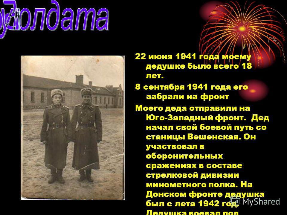 22 июня 1941 года моему дедушке было всего 18 лет. 8 сентября 1941 года его забрали на фронт Моего деда отправили на Юго-Западный фронт. Дед начал свой боевой путь со станицы Вешенская. Он участвовал в оборонительных сражениях в составе стрелковой ди