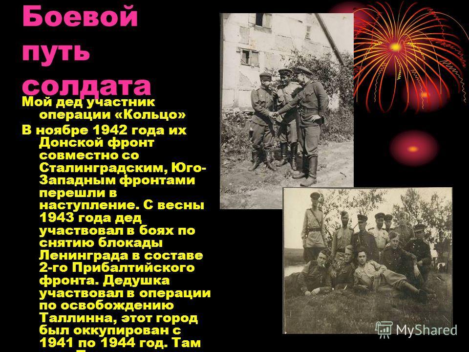 Боевой путь солдата Мой дед участник операции «Кольцо» В ноябре 1942 года их Донской фронт совместно со Сталинградским, Юго- Западным фронтами перешли в наступление. С весны 1943 года дед участвовал в боях по снятию блокады Ленинграда в составе 2-го