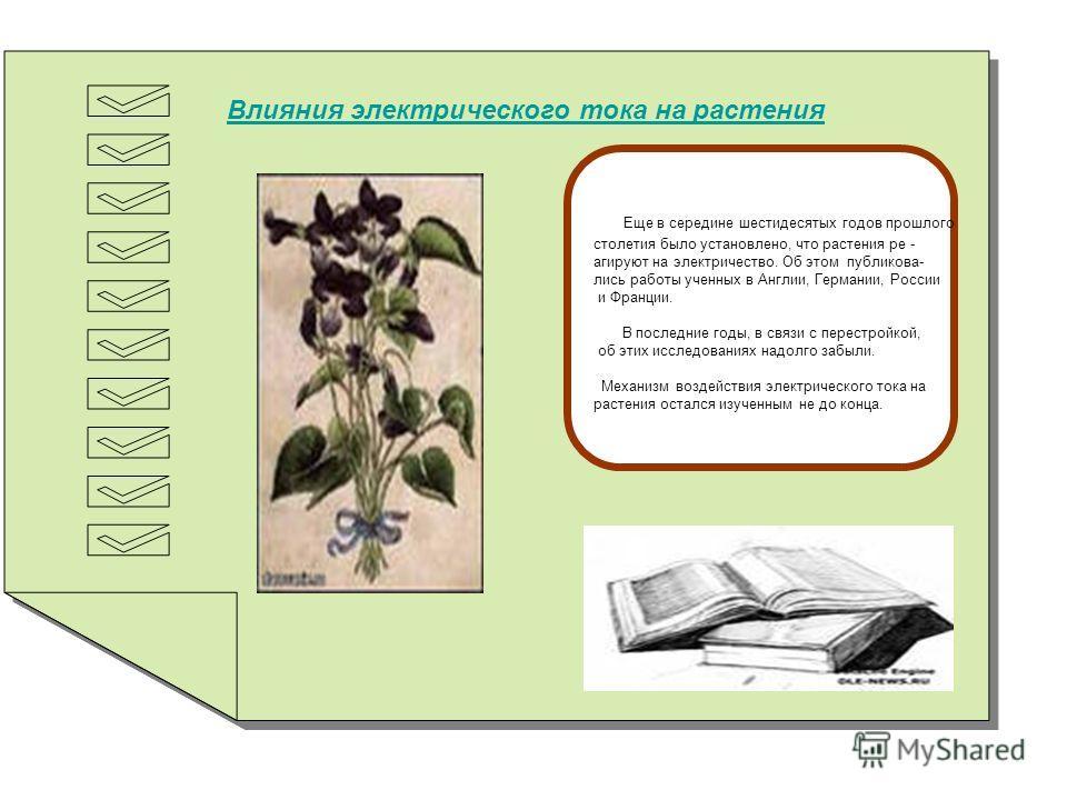 Влияния электрического тока на растения Еще в середине шестидесятых годов прошлого столетия было установлено, что растения ре - агируют на электричество. Об этом публикова- лись работы ученных в Англии, Германии, России и Франции. В последние годы, в