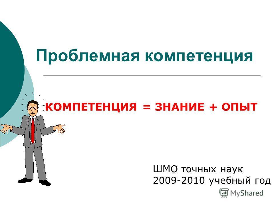 Проблемная компетенция ШМО точных наук 2009-2010 учебный год КОМПЕТЕНЦИЯ = ЗНАНИЕ + ОПЫТ