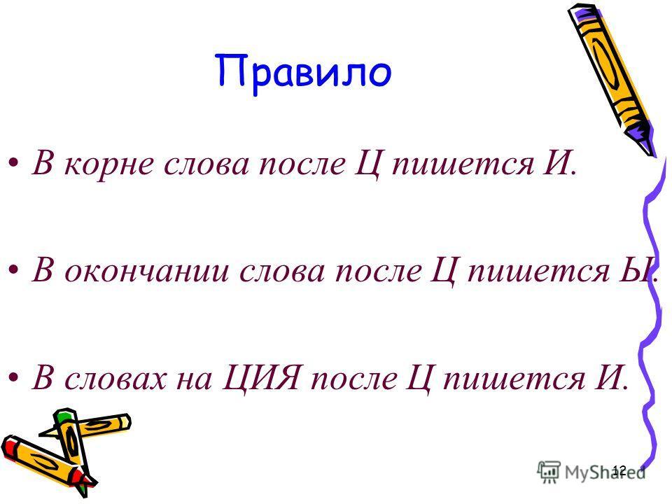 12 Правило В корне слова после Ц пишется И. В окончании слова после Ц пишется Ы. В словах на ЦИЯ после Ц пишется И.