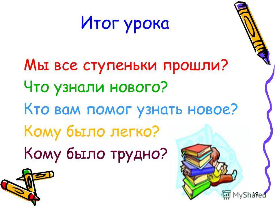 19 Итог урока Мы все ступеньки прошли? Что узнали нового? Кто вам помог узнать новое? Кому было легко? Кому было трудно?