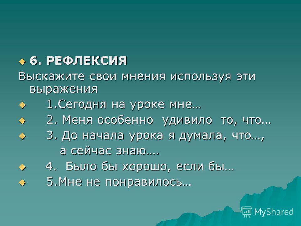 6. РЕФЛЕКСИЯ 6. РЕФЛЕКСИЯ Выскажите свои мнения используя эти выражения 1.Сегодня на уроке мне… 1.Сегодня на уроке мне… 2. Меня особенно удивило то, что… 2. Меня особенно удивило то, что… 3. До начала урока я думала, что…, 3. До начала урока я думала