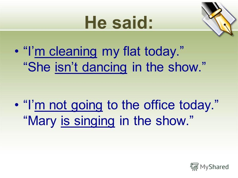 He said: Im cleaning my flat today. She isnt dancing in the show. Im not going to the office today. Mary is singing in the show.