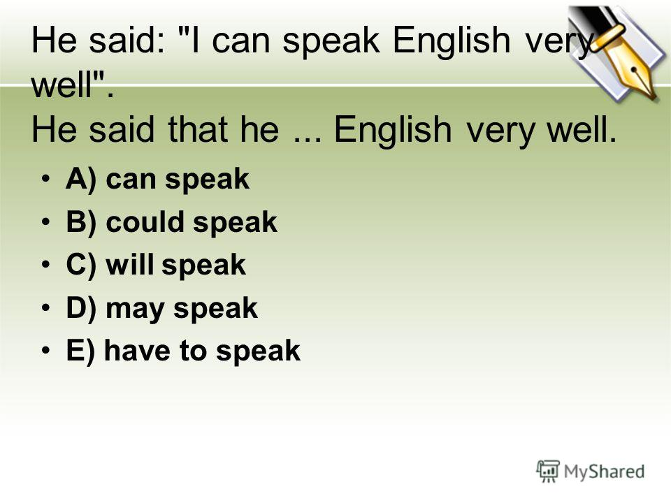 He said: I can speak English very well. He said that he... English very well. A) can speak B) could speak C) will speak D) may speak E) have to speak