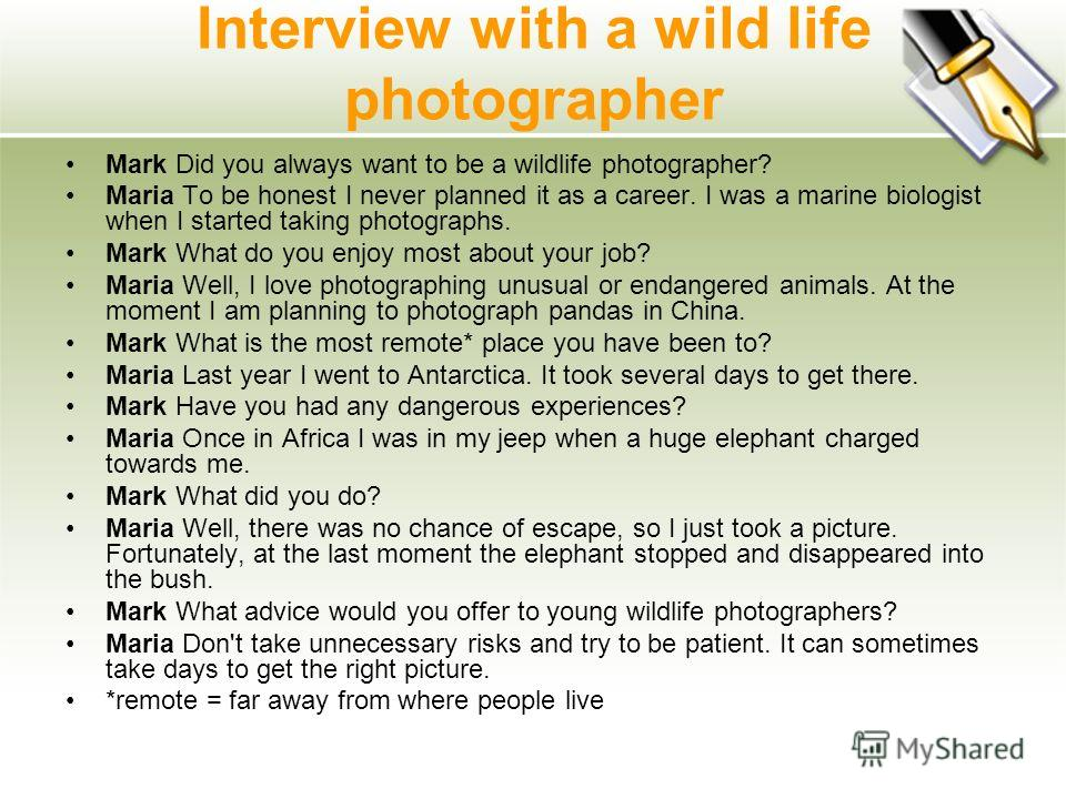 Interview with a wild life photographer Mark Did you always want to be a wildlife photographer? Maria To be honest I never planned it as a career. I was a marine biologist when I started taking photographs. Mark What do you enjoy most about your job?