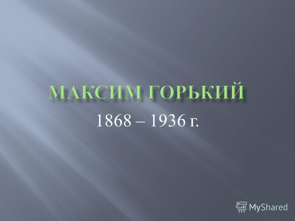 1868 – 1936 г.