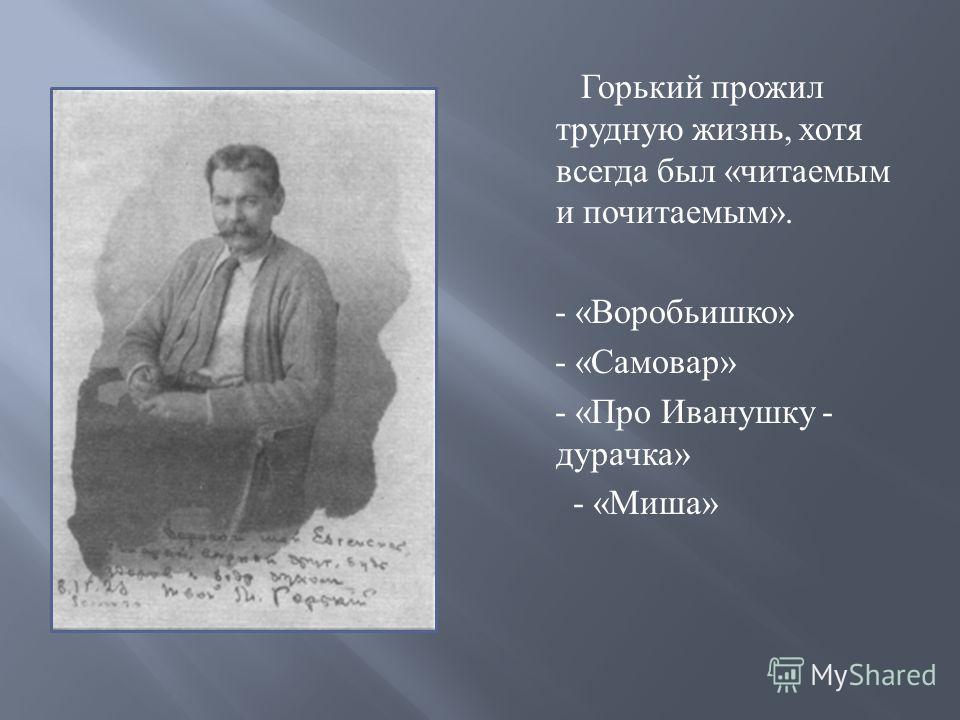 Горький прожил трудную жизнь, хотя всегда был « читаемым и почитаемым ». - « Воробьишко » - « Самовар » - « Про Иванушку - дурачка » - « Миша »