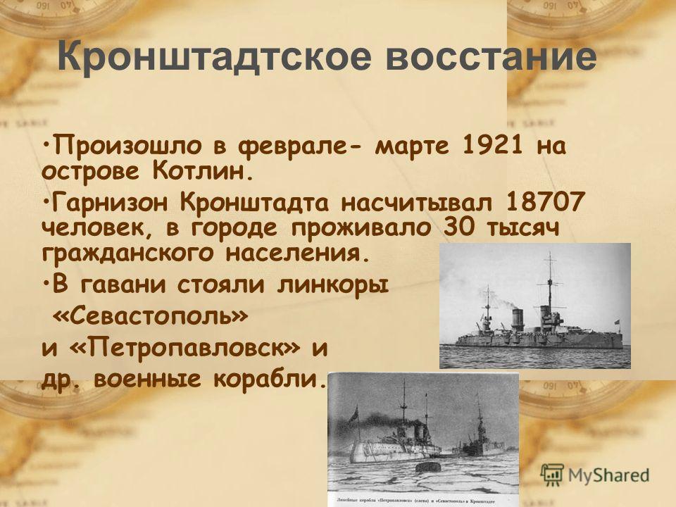 Кронштадтское восстание Произошло в феврале- марте 1921 на острове Котлин. Гарнизон Кронштадта насчитывал 18707 человек, в городе проживало 30 тысяч гражданского населения. В гавани стояли линкоры «Севастополь» и «Петропавловск» и др. военные корабли