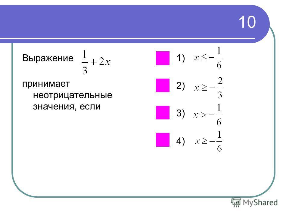 10 Выражение принимает неотрицательные значения, если 1) 2) 3) 4)