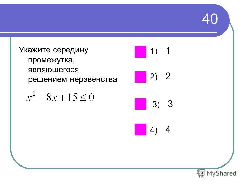 40 Укажите середину промежутка, являющегося решением неравенства 1) 1 2) 2 3) 3 4) 4