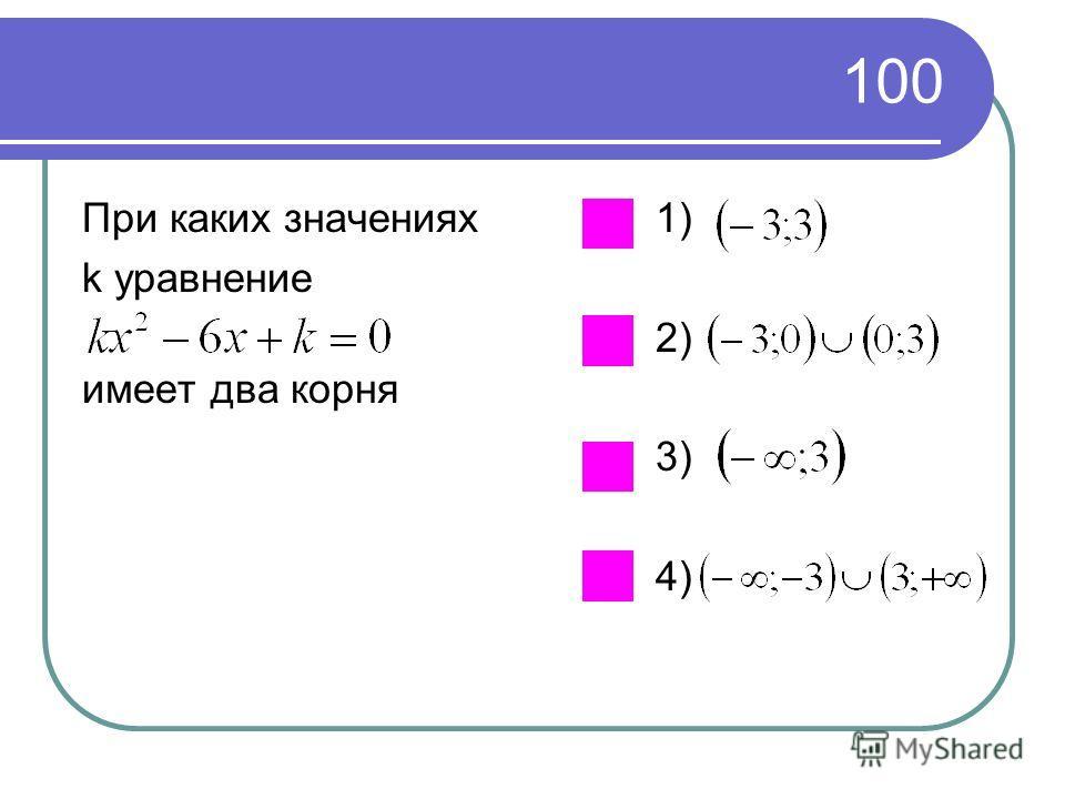 100 При каких значениях k уравнение имеет два корня 1) 2) 3) 4)
