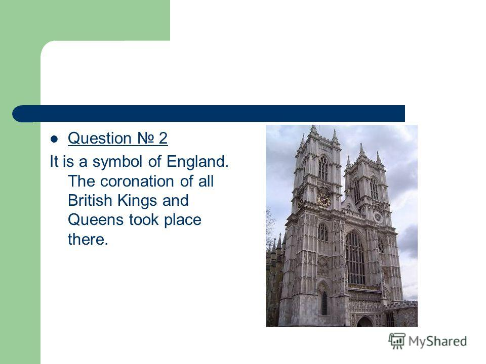 Question 2 It is a symbol of England. The coronation of all British Kings and Queens took place there.