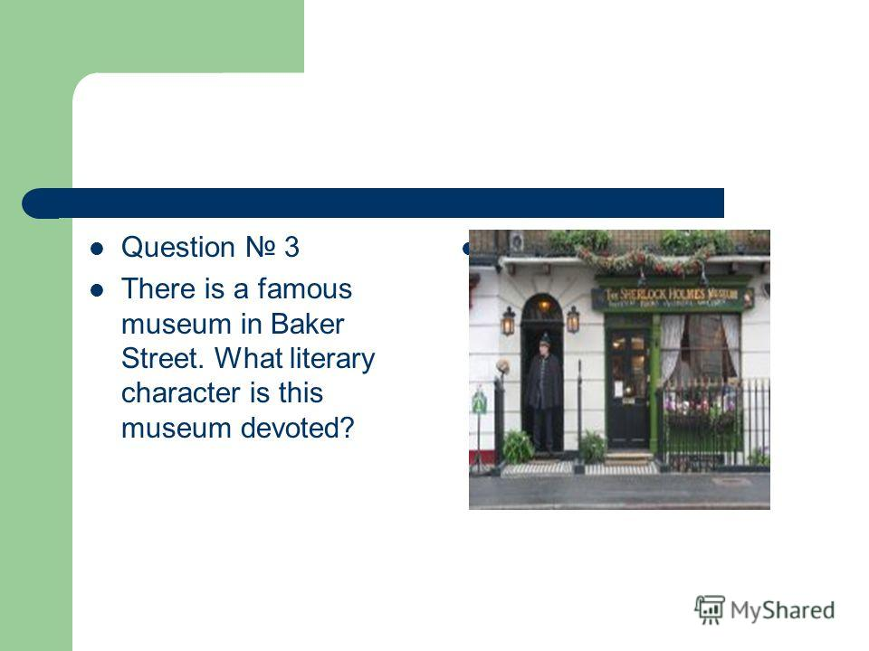 Question 3 There is a famous museum in Baker Street. What literary character is this museum devoted?