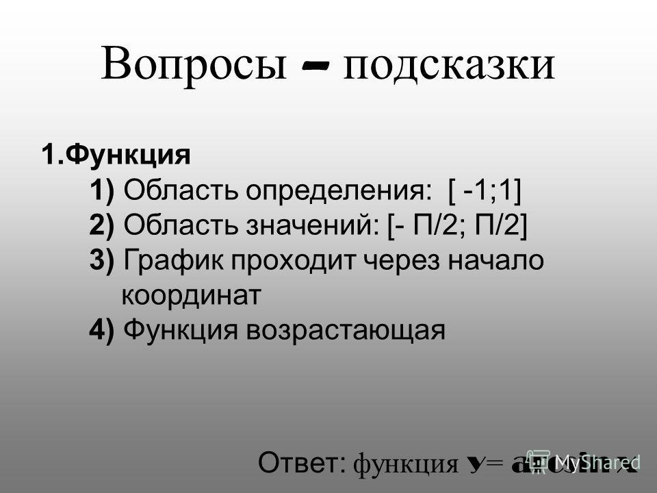 Вопросы – подсказки 1.Функция 1) Область определения: [ -1;1] 2) Область значений: [- П/2; П/2] 3) График проходит через начало координат 4) Функция возрастающая Ответ: функция y= arcsin x