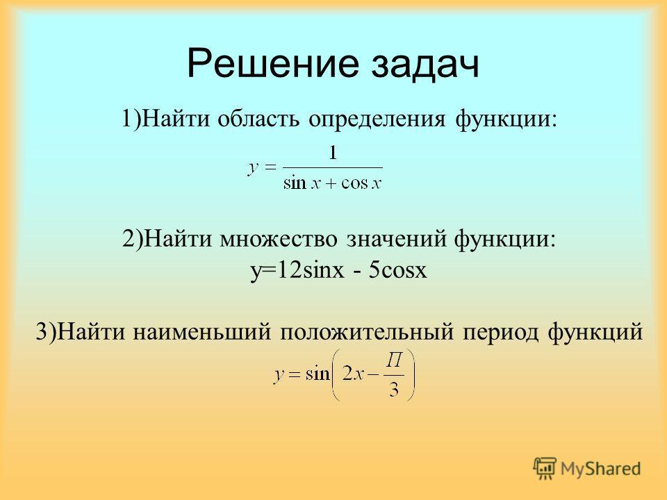 Решение задач 1)Найти область определения функции: 2)Найти множество значений функции: y=12sinx - 5cosx 3)Найти наименьший положительный период функций