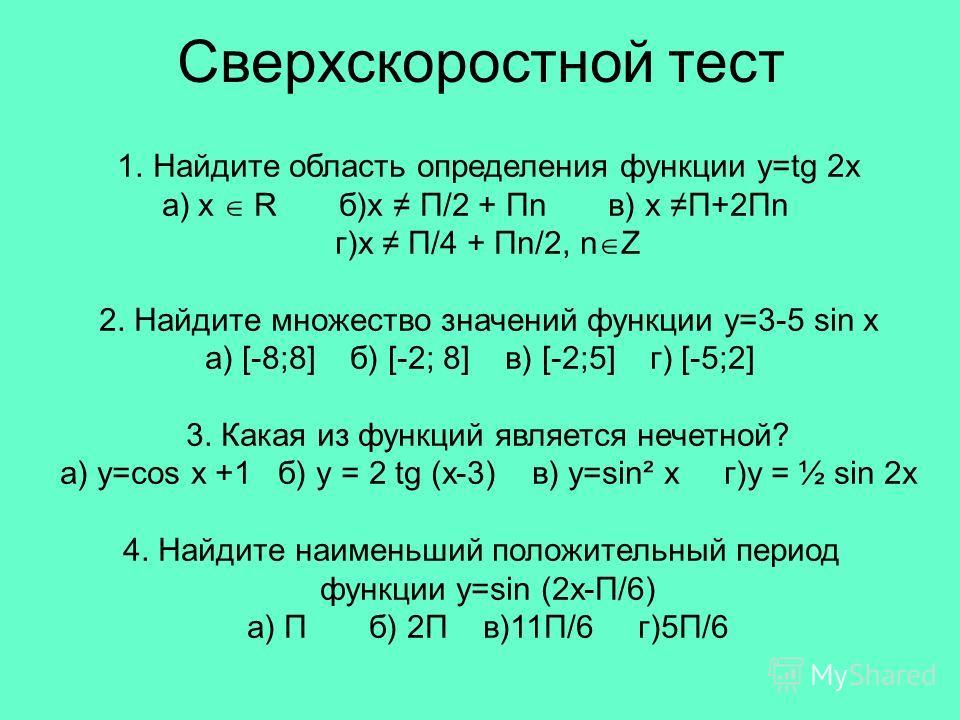 Сверхскоростной тест 1.Найдите область определения функции y=tg 2x a)x R б)х П/2 + Пn в) х П+2Пn г)х П/4 + Пn/2, n Z 2. Найдите множество значений функции y=3-5 sin x a) [-8;8] б) [-2; 8] в) [-2;5] г) [-5;2] 3. Какая из функций является нечетной? а)