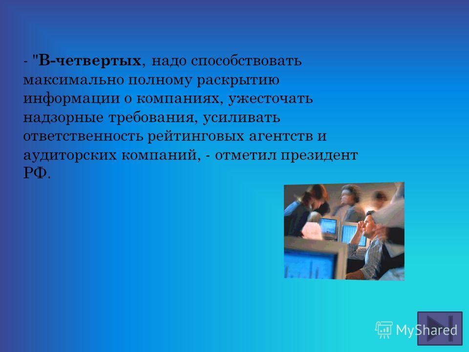 -  В-четвертых, надо способствовать максимально полному раскрытию информации о компаниях, ужесточать надзорные требования, усиливать ответственность рейтинговых агентств и аудиторских компаний, - отметил президент РФ.