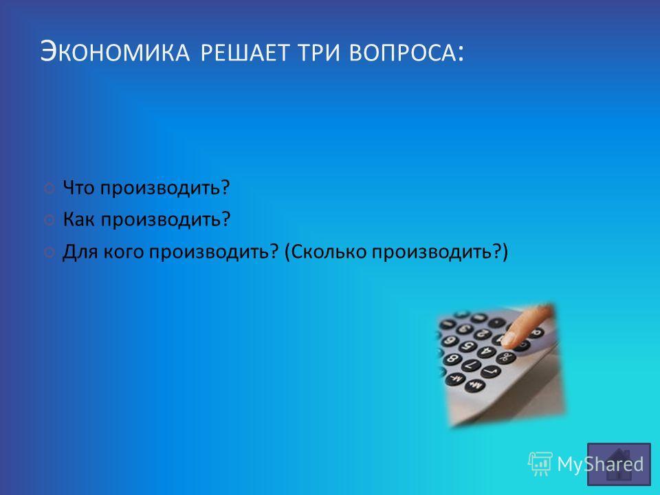 Э КОНОМИКА РЕШАЕТ ТРИ ВОПРОСА : Что производить? Как производить? Для кого производить? (Сколько производить?)