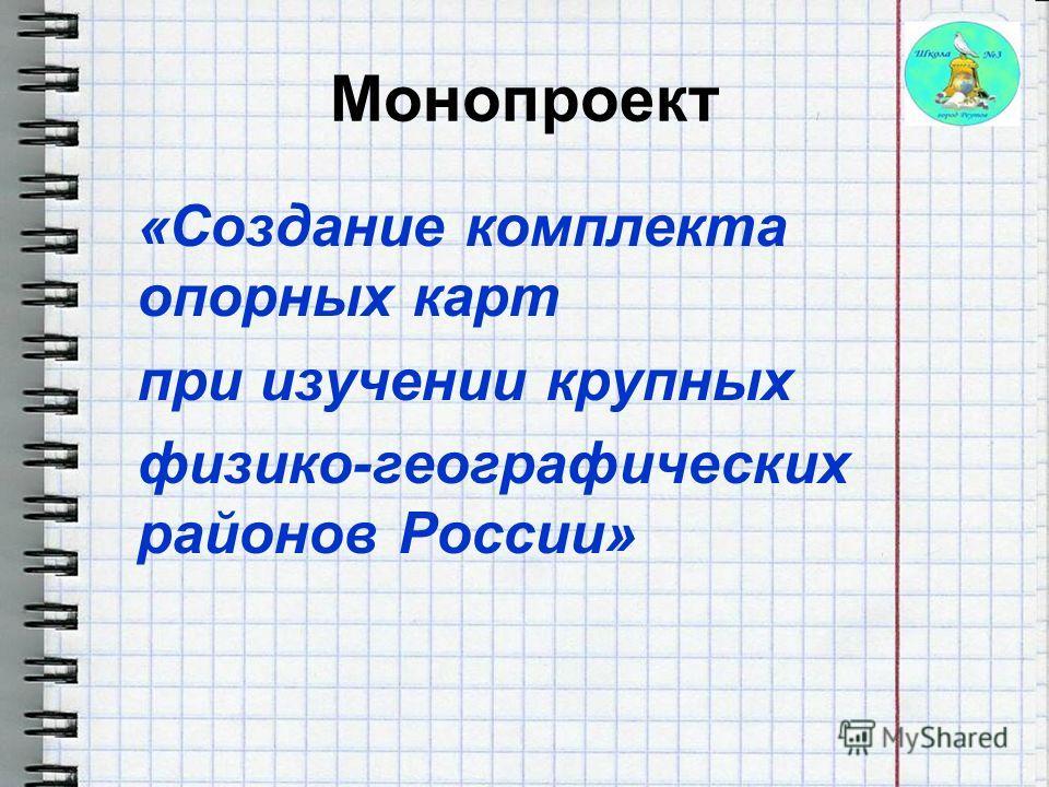 Монопроект «Создание комплекта опорных карт при изучении крупных физико-географических районов России»