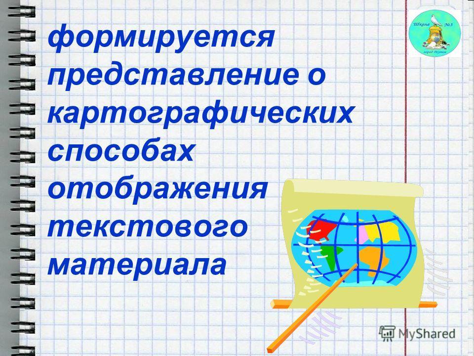 формируется представление о картографических способах отображения текстового материала