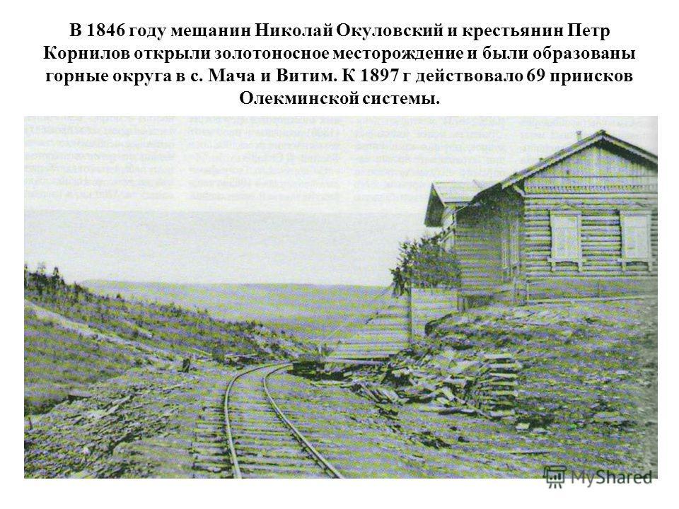 В 1846 году мещанин Николай Окуловский и крестьянин Петр Корнилов открыли золотоносное месторождение и были образованы горные округа в с. Мача и Витим. К 1897 г действовало 69 приисков Олекминской системы.