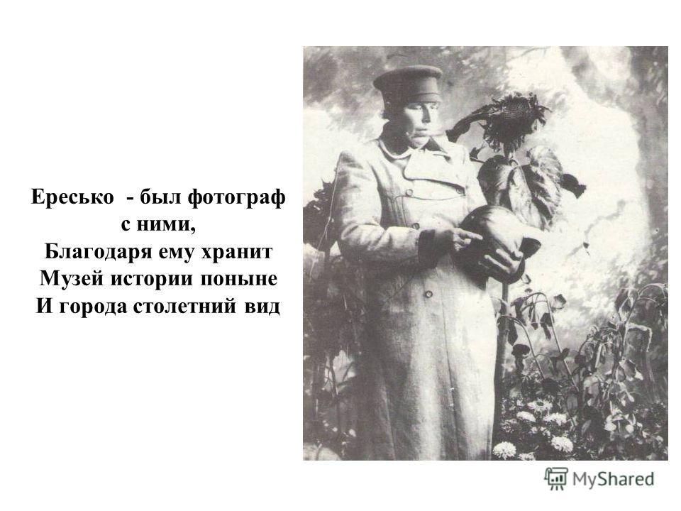 Ересько - был фотограф с ними, Благодаря ему хранит Музей истории поныне И города столетний вид