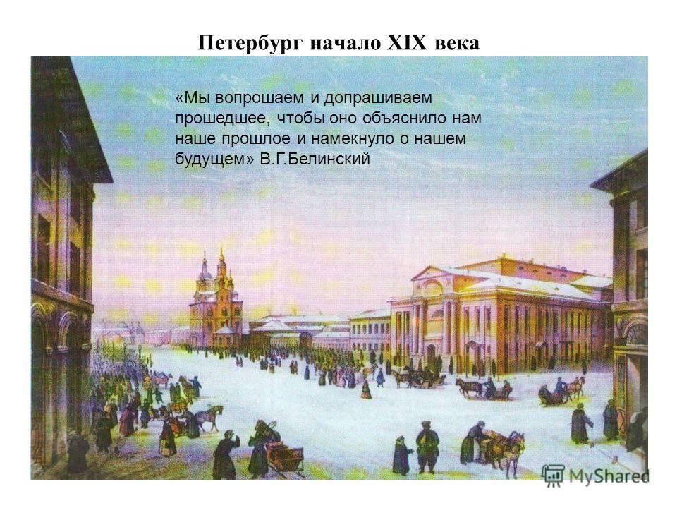 Петербург начало XIX века «Мы вопрошаем и допрашиваем прошедшее, чтобы оно объяснило нам наше прошлое и намекнуло о нашем будущем» В.Г.Белинский