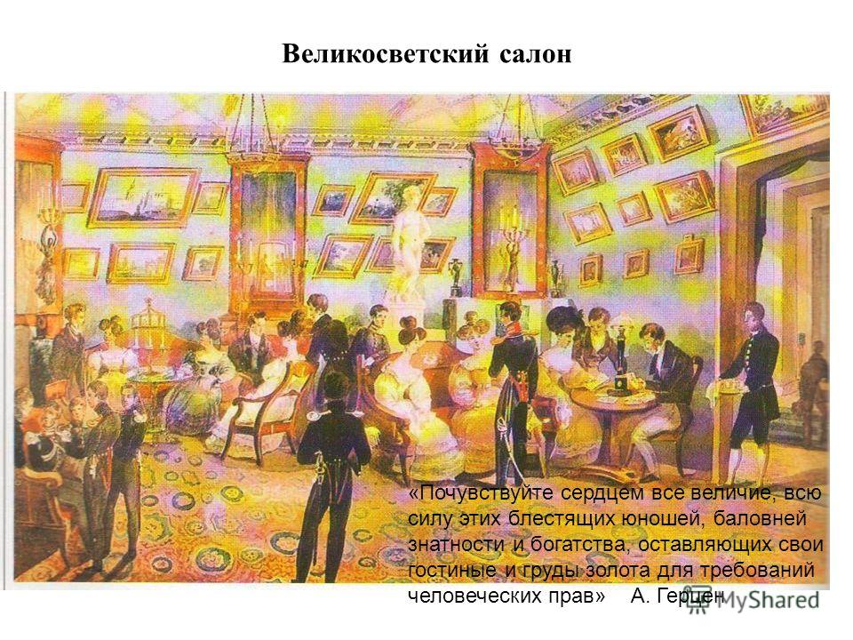 Великосветский салон «Почувствуйте сердцем все величие, всю силу этих блестящих юношей, баловней знатности и богатства, оставляющих свои гостиные и груды золота для требований человеческих прав» А. Герцен