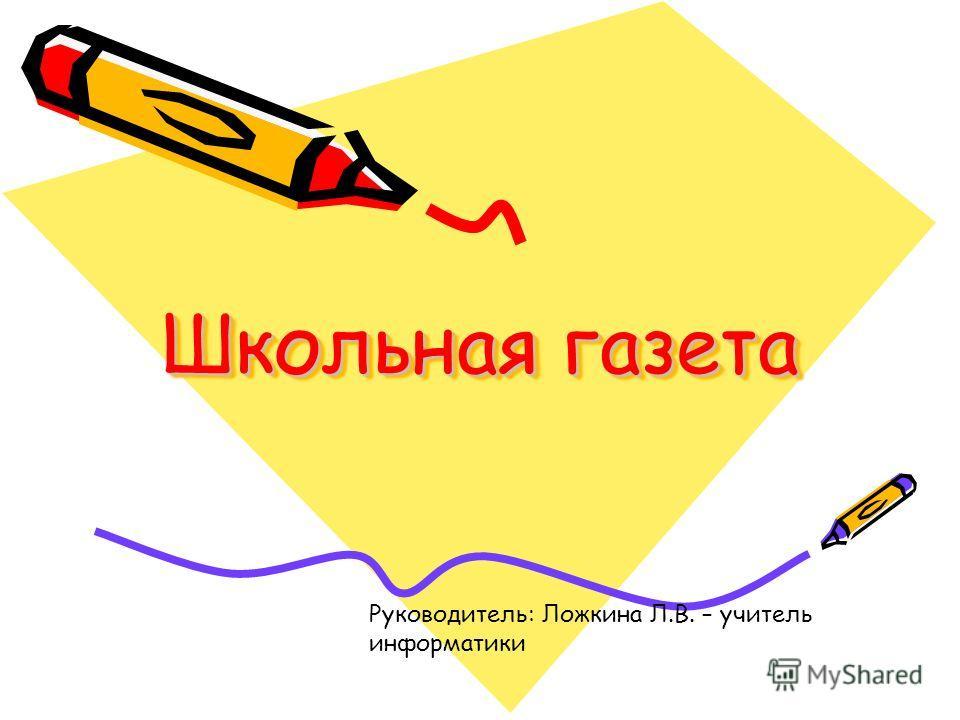 Школьная газета Руководитель: Ложкина Л.В. – учитель информатики