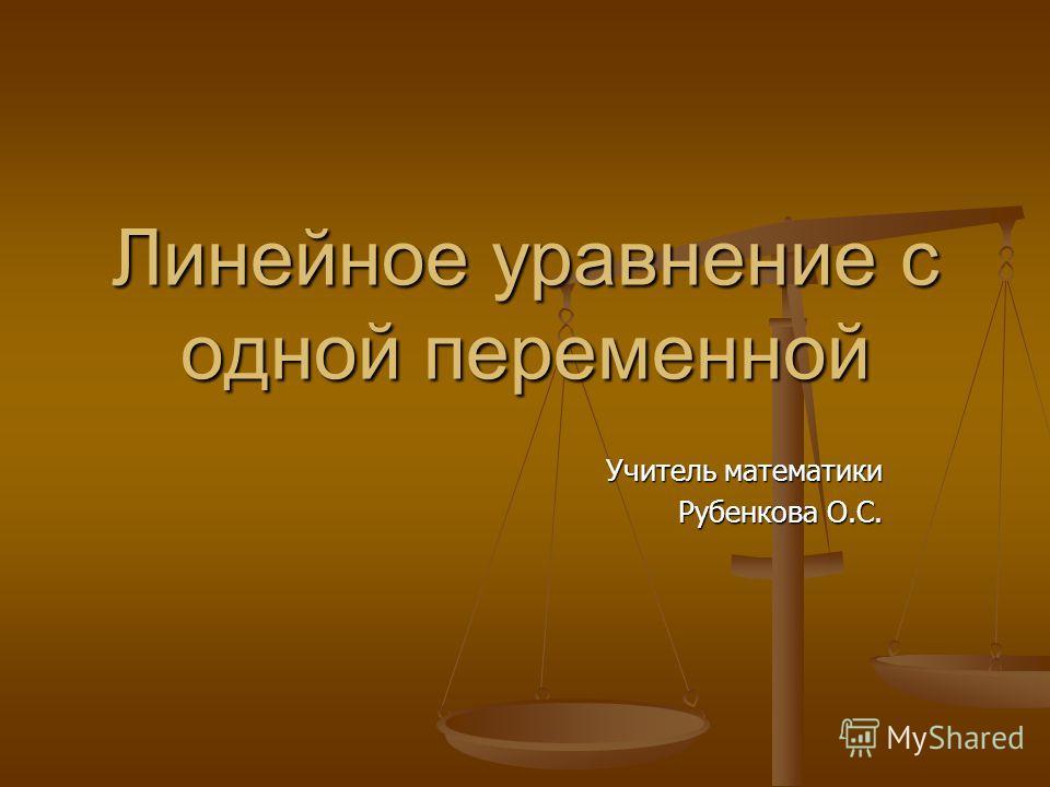Линейное уравнение с одной переменной Учитель математики Рубенкова О.С.