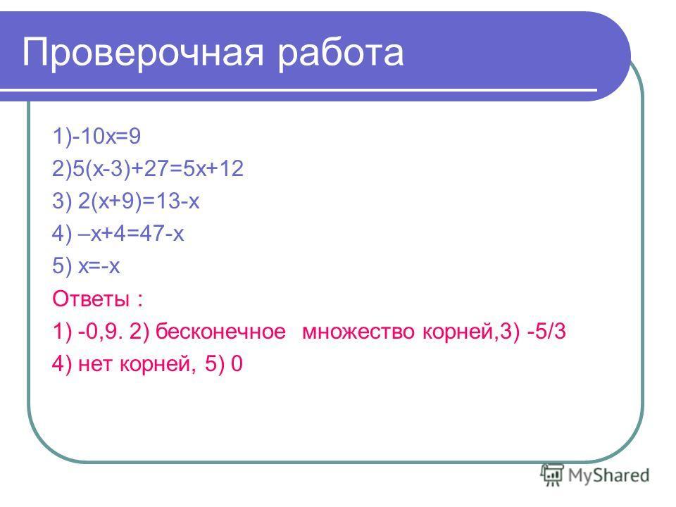 Проверочная работа 1)-10х=9 2)5(х-3)+27=5х+12 3) 2(х+9)=13-х 4) –х+4=47-х 5) х=-х Ответы : 1) -0,9. 2) бесконечное множество корней,3) -5/3 4) нет корней, 5) 0