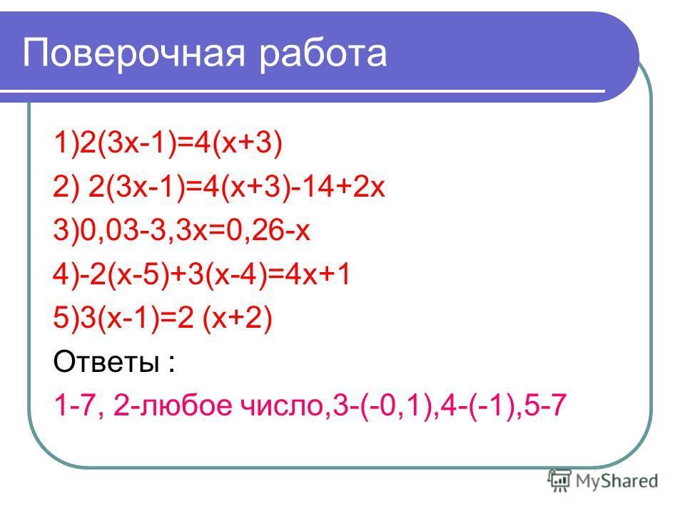Поверочная работа 1)2(3х-1)=4(х+3) 2) 2(3х-1)=4(х+3)-14+2х 3)0,03-3,3х=0,26-х 4)-2(х-5)+3(х-4)=4х+1 5)3(х-1)=2 (х+2) Ответы : 1-7, 2-любое число,3-(-0,1),4-(-1),5-7