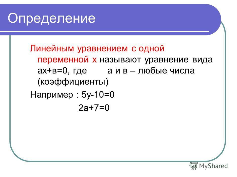 Определение Линейным уравнением с одной переменной х называют уравнение вида ах+в=0, где а и в – любые числа (коэффициенты) Например : 5у-10=0 2а+7=0