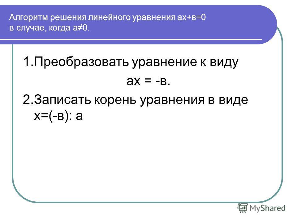 Алгоритм решения линейного уравнения ах+в=0 в случае, когда а0. 1.Преобразовать уравнение к виду ах = -в. 2.Записать корень уравнения в виде х=(-в): а