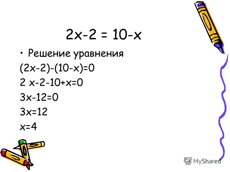 2х-2 = 10-х Решение уравнения (2х-2)-(10-х)=0 2 х-2-10+х=0 3х-12=0 3х=12 х=4
